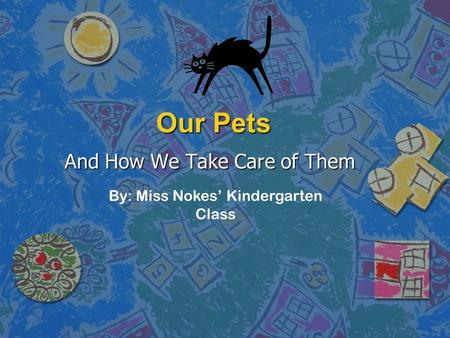 Our Pets And How We Take Care of Them By: Miss Nokes' Kindergarten Class.