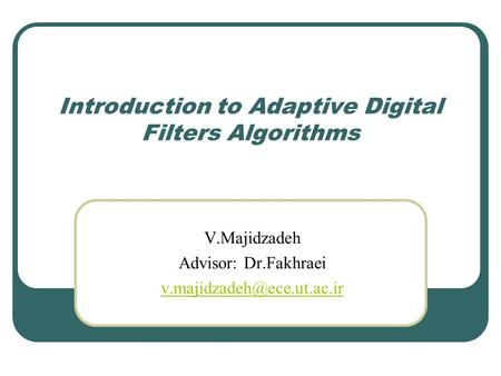 Introduction to Adaptive Digital Filters Algorithms V.Majidzadeh Advisor: Dr.Fakhraei