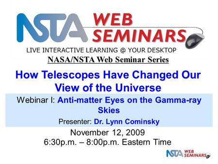 LIVE INTERACTIVE YOUR DESKTOP November 12, 2009 6:30p.m. – 8:00p.m. Eastern Time NASA/NSTA Web Seminar Series How Telescopes Have Changed Our.