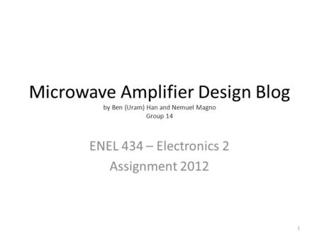 Microwave Amplifier Design Blog by Ben (Uram) Han and Nemuel Magno Group 14 ENEL 434 – Electronics 2 Assignment 2012 1.