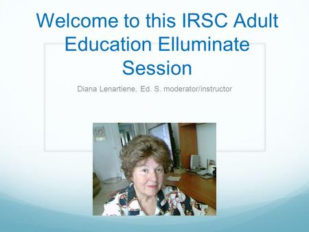 Welcome to this IRSC Adult Education Elluminate Session Diana Lenartiene, Ed. S. moderator/instructor.