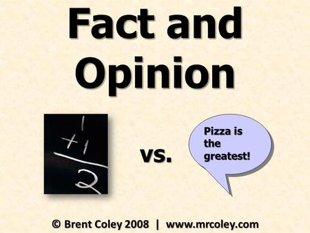 Fact and Opinion © Brent Coley 2008 | www.mrcoley.com Pizza is the greatest! vs.