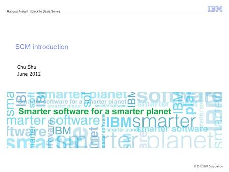 © 2012 IBM Corporation Rational Insight | Back to Basis Series SCM introduction Chu Shu June 2012.