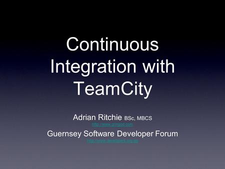 Continuous Integration with TeamCity Adrian Ritchie BSc, MBCS  Guernsey Software Developer Forum