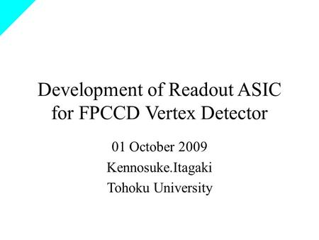Development of Readout ASIC for FPCCD Vertex Detector 01 October 2009 Kennosuke.Itagaki Tohoku University.