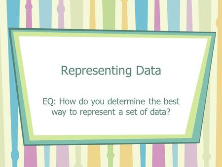Representing Data EQ: How do you determine the best way to represent a set of data?
