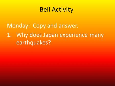 Bell Activity Monday: Copy and answer. 1.Why does Japan experience many earthquakes?