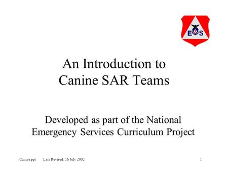 1Canine.ppt Last Revised: 16 July 2002 An Introduction to Canine SAR Teams Developed as part of the National Emergency Services Curriculum Project.