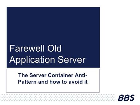 Farewell Old Application Server The Server Container Anti- Pattern and how to avoid it.