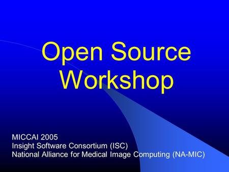 Open Source Workshop MICCAI 2005 Insight Software Consortium (ISC) National Alliance for Medical Image Computing (NA-MIC)