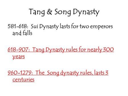 Tang & Song Dynasty 581-618: Sui Dynasty lasts for two emperors and falls 618-907: Tang Dynasty rules for nearly 300 years 960-1279: The Song dynasty rules,
