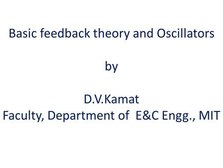 Basic feedback theory and Oscillators by D.V.Kamat Faculty, Department of E&C Engg., MIT.