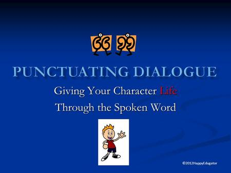 Giving Your Character Life Through the Spoken Word ©2012HappyEdugator.