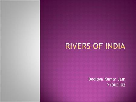 "Dedipya Kumar Jain Y10UC102. - India is also called as the ""land of rivers"". - The rivers of india play a great role for indians. - The rivers are considered."
