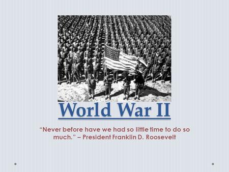 "World War II ""Never before have we had so little time to do so much."" – President Franklin D. Roosevelt."