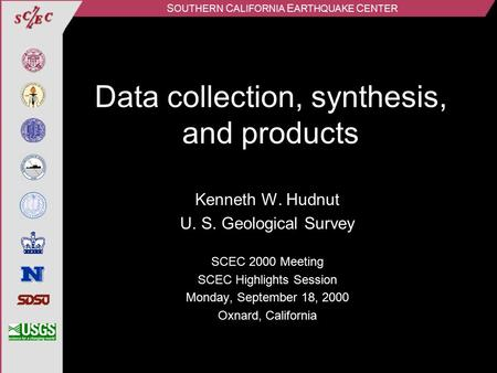 S OUTHERN C ALIFORNIA E ARTHQUAKE C ENTER Data collection, synthesis, and products Kenneth W. Hudnut U. S. Geological Survey SCEC 2000 Meeting SCEC Highlights.