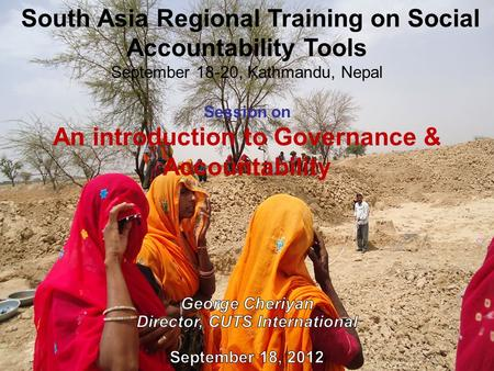 South Asia Regional Training on Social Accountability Tools September 18-20, Kathmandu, Nepal Session on An introduction to Governance & Accountability.