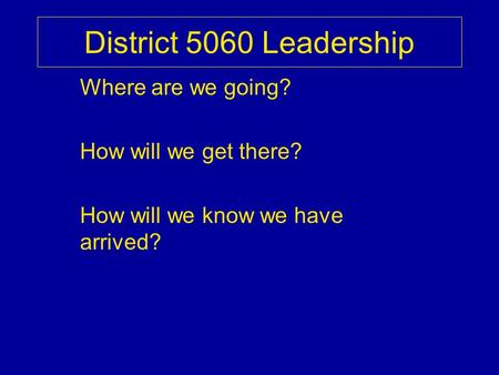 District 5060 Leadership Where are we going? How will we get there? How will we know we have arrived?
