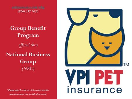 1 Group Benefit Program offered thru National Business Group (NBG) petinsurance.com/nbg petinsurance.com/nbg (866) 332-7620 *Please note: In order to click.