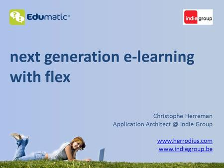 Next generation e-learning with flex Christophe Herreman Application Indie Group