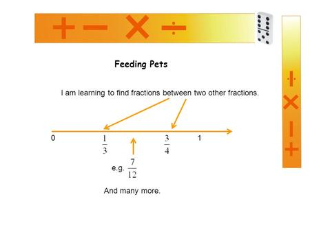 Feeding Pets I am learning to find fractions between two other fractions. 0 1 And many more. e.g.