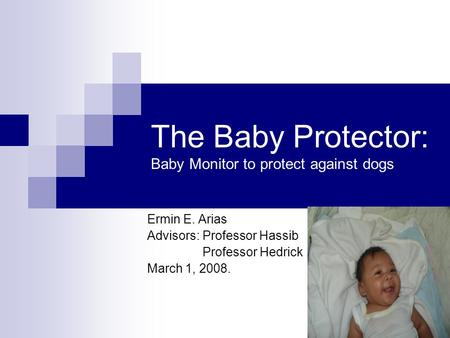 The Baby Protector: Baby Monitor to protect against dogs Ermin E. Arias Advisors: Professor Hassib Professor Hedrick March 1, 2008.