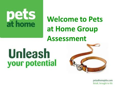 Welcome to Pets at Home Group Assessment. About us… 1991 - Pets at Home founded by Anthony Preston – 1 st store opened in Chester 1999 – Acquired Petsmart.