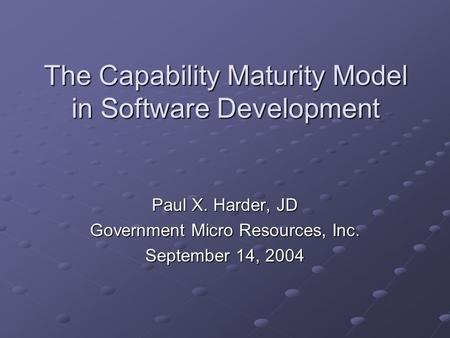 The Capability Maturity Model in Software Development Paul X. Harder, JD Government Micro Resources, Inc. September 14, 2004.