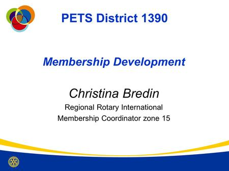 PETS District 1390 Membership Development Christina Bredin Regional Rotary International Membership Coordinator zone 15.