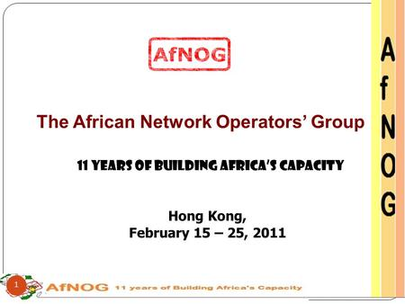 The African Network Operators' Group 11 Years of Building Africa's Capacity Hong Kong, February 15 – 25, 2011 1.