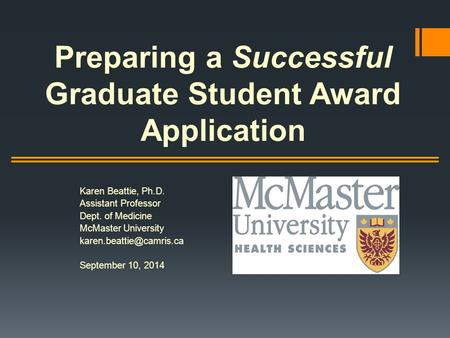 Preparing a Successful Graduate Student Award Application Karen Beattie, Ph.D. Assistant Professor Dept. of Medicine McMaster University