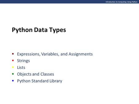 Introduction to Computing Using Python Python Data Types  Expressions, Variables, and Assignments  Strings  Lists  Objects and Classes  Python Standard.