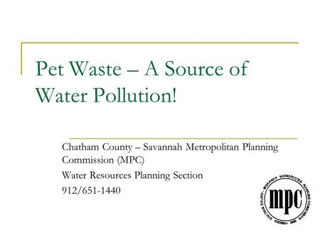 Pet Waste – A Source of Water Pollution! Chatham County – Savannah Metropolitan Planning Commission (MPC) Water Resources Planning Section 912/651-1440.