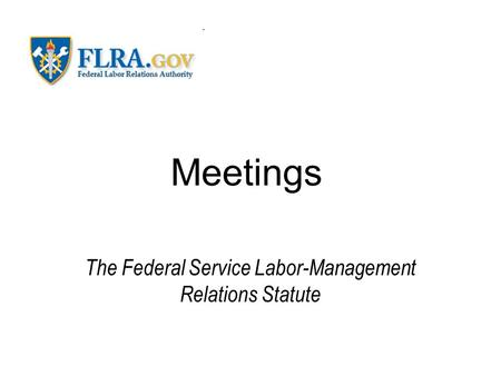 Meetings The Federal Service Labor-Management Relations Statute.