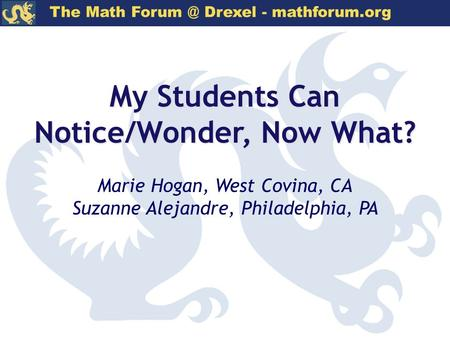 The Math Drexel - mathforum.org My Students Can Notice/Wonder, Now What? Marie Hogan, West Covina, CA Suzanne Alejandre, Philadelphia, PA.