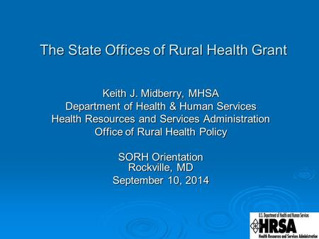 The State Offices of Rural Health Grant The State Offices of Rural Health Grant Keith J. Midberry, MHSA Department of Health & Human Services Health Resources.