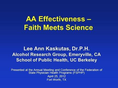 AA Effectiveness – Faith Meets Science Lee Ann Kaskutas, Dr.P.H. Alcohol Research Group, Emeryville, CA School of Public Health, UC Berkeley Presented.