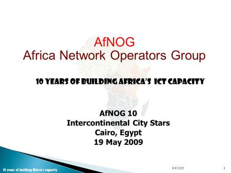 AfNOG Africa Network Operators Group 10 Years of Building Africa's ICT Capacity AfNOG 10 Intercontinental City Stars Cairo, Egypt 19 May 2009 9/9/20151.