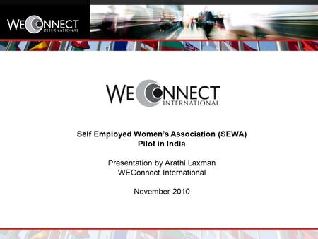 Self Employed Women's Association (SEWA) Pilot in India Presentation by Arathi Laxman WEConnect International November 2010.