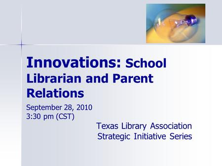 Innovations: School Librarian and Parent Relations September 28, 2010 3:30 pm (CST) Texas Library Association Strategic Initiative Series.