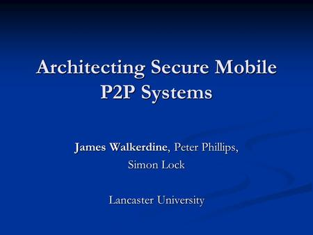 Architecting Secure Mobile P2P Systems James Walkerdine, Peter Phillips, Simon Lock Lancaster University.