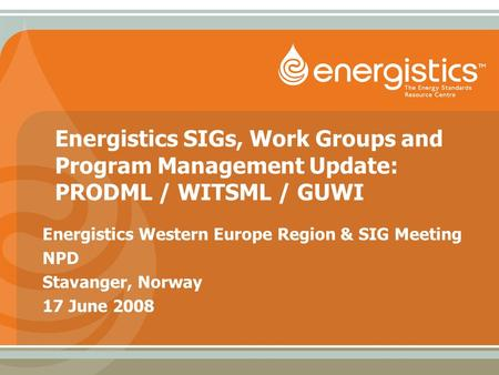 Energistics SIGs, Work Groups and Program Management Update: PRODML / WITSML / GUWI Energistics Western Europe Region & SIG Meeting NPD Stavanger, Norway.