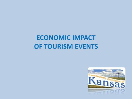 ECONOMIC IMPACT OF TOURISM EVENTS. Economic Impact Reporting Use State Tourism Office Resources: – For reporting of Total Economic Impact of Tourism (Statewide.