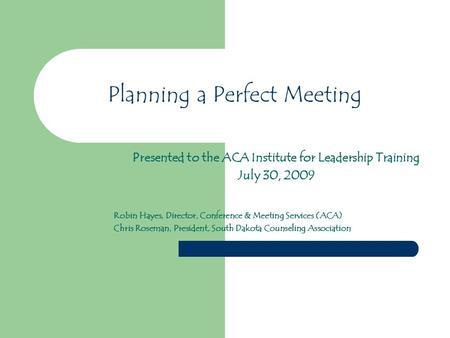 Planning a Perfect Meeting Presented to the ACA Institute for Leadership Training July 30, 2009 Robin Hayes, Director, Conference & Meeting Services (ACA)