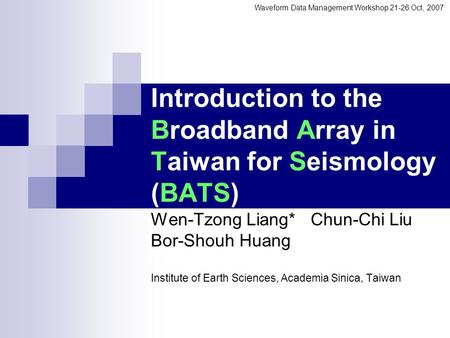 Introduction to the Broadband Array in Taiwan for Seismology (BATS) Wen-Tzong Liang* Chun-Chi Liu Bor-Shouh Huang Institute of Earth Sciences, Academia.