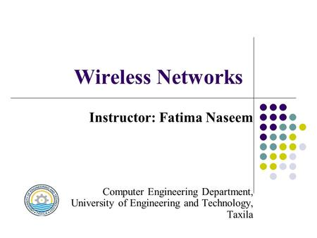 Wireless Networks Instructor: Fatima Naseem Computer Engineering Department, University of Engineering and Technology, Taxila.
