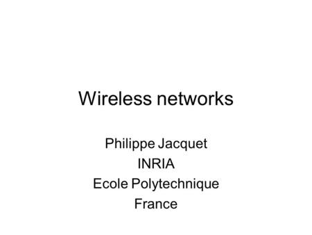 Wireless networks Philippe Jacquet INRIA Ecole Polytechnique France.