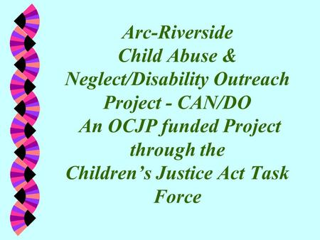 Arc-Riverside Child Abuse & Neglect/Disability Outreach Project - CAN/DO An OCJP funded Project through the Children's Justice Act Task Force.