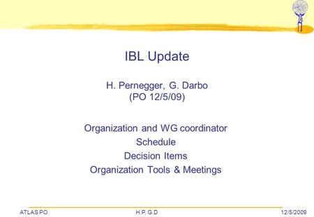 ATLAS POH.P, G.D12/5/2009 IBL Update H. Pernegger, G. Darbo (PO 12/5/09) Organization and WG coordinator Schedule Decision Items Organization Tools & Meetings.