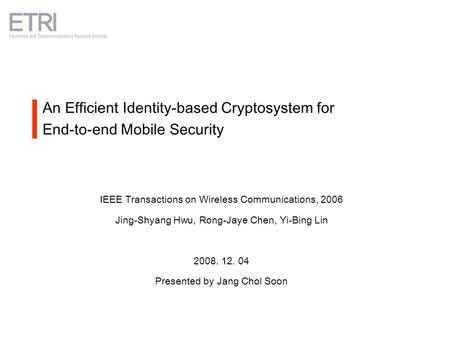 An Efficient Identity-based Cryptosystem for End-to-end Mobile Security IEEE Transactions on Wireless Communications, 2006 Jing-Shyang Hwu, Rong-Jaye Chen,